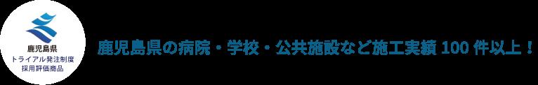 鹿児島県トライアル発注制度採用評価商品 鹿児島県の病院・学校・公共施設など施工実績100件以上!